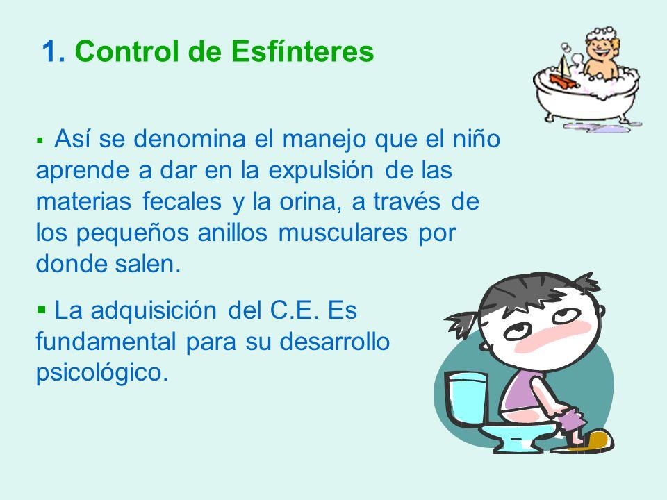 1. Control de Esfínteres Así se denomina el manejo que el niño aprende a dar en la expulsión de las materias fecales y la orina, a través de los peque