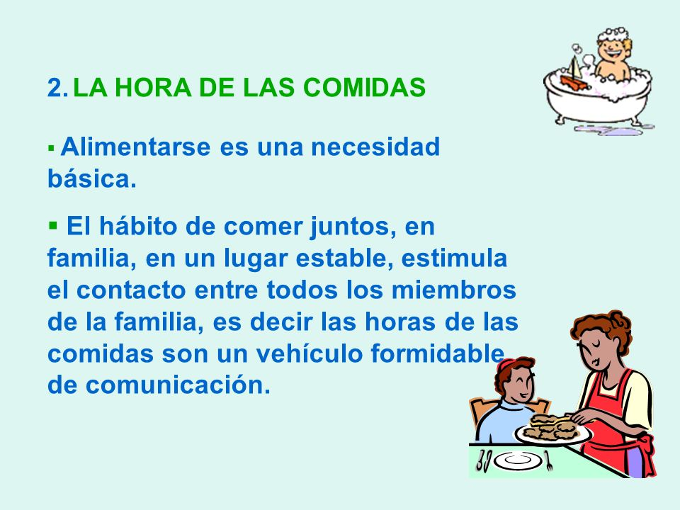2.LA HORA DE LAS COMIDAS Alimentarse es una necesidad básica. El hábito de comer juntos, en familia, en un lugar estable, estimula el contacto entre t