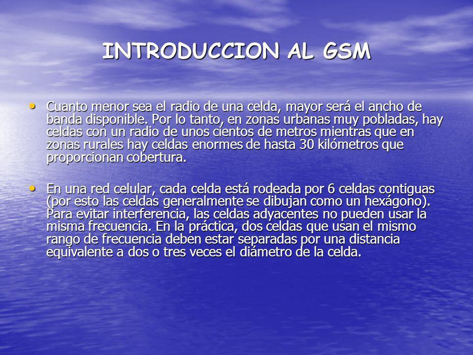 INTRODUCCION AL GSM Cuanto menor sea el radio de una celda, mayor será el ancho de banda disponible. Por lo tanto, en zonas urbanas muy pobladas, hay