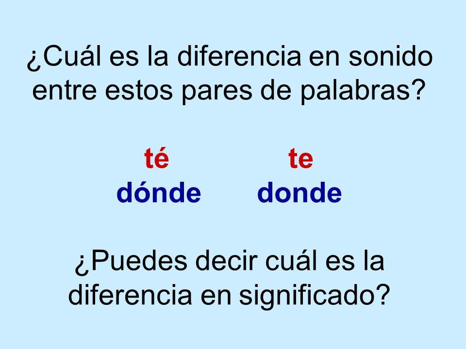 ¿Cuál es la diferencia en sonido entre estos pares de palabras? té te dónde donde ¿Puedes decir cuál es la diferencia en significado?