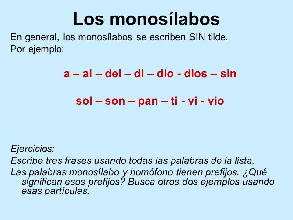 Los monosílabos En general, los monosílabos se escriben SIN tilde. Por ejemplo: a – al – del – di – dio - dios – sin sol – son – pan – ti - vi - vio E