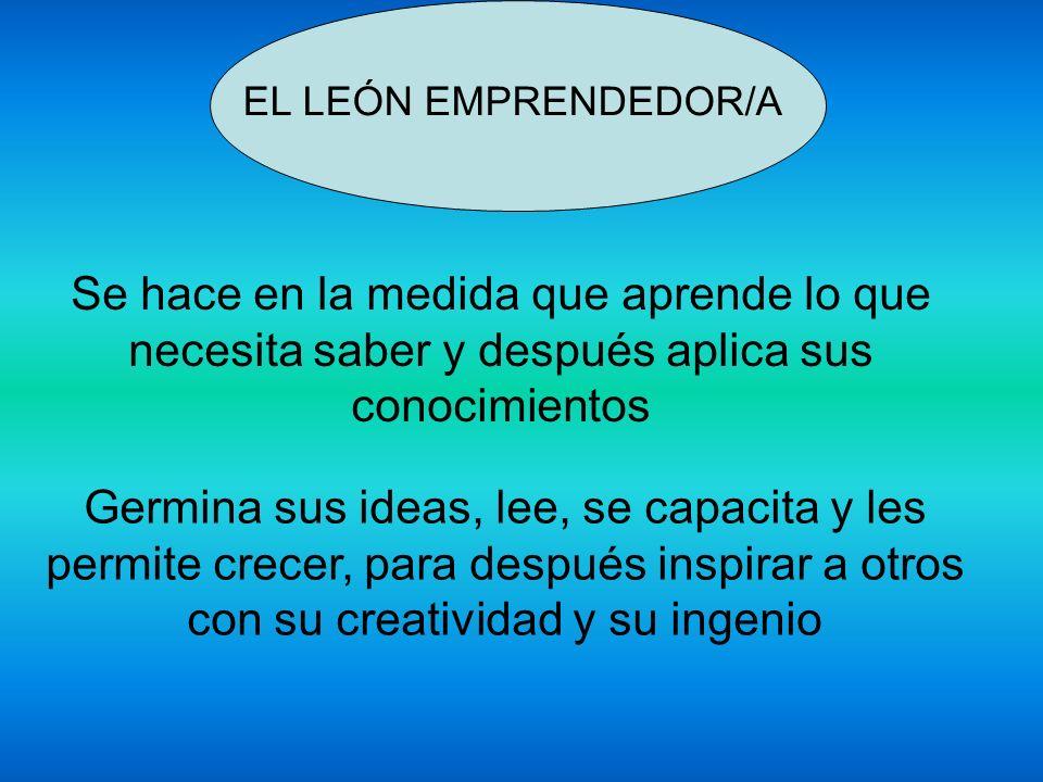 EL LEÓN EMPRENDEDOR/A INSPIRA A OTROS CON SU CREATIVIDAD Y SU INGENIO Con su confianza Responsabilidad Iniciativa Confiabilidad Asertivo/a Capacidad de comunicación LiderazgoCapacidad