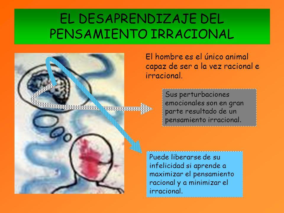 EL DESAPRENDIZAJE DEL PENSAMIENTO IRRACIONAL El hombre es el único animal capaz de ser a la vez racional e irracional.