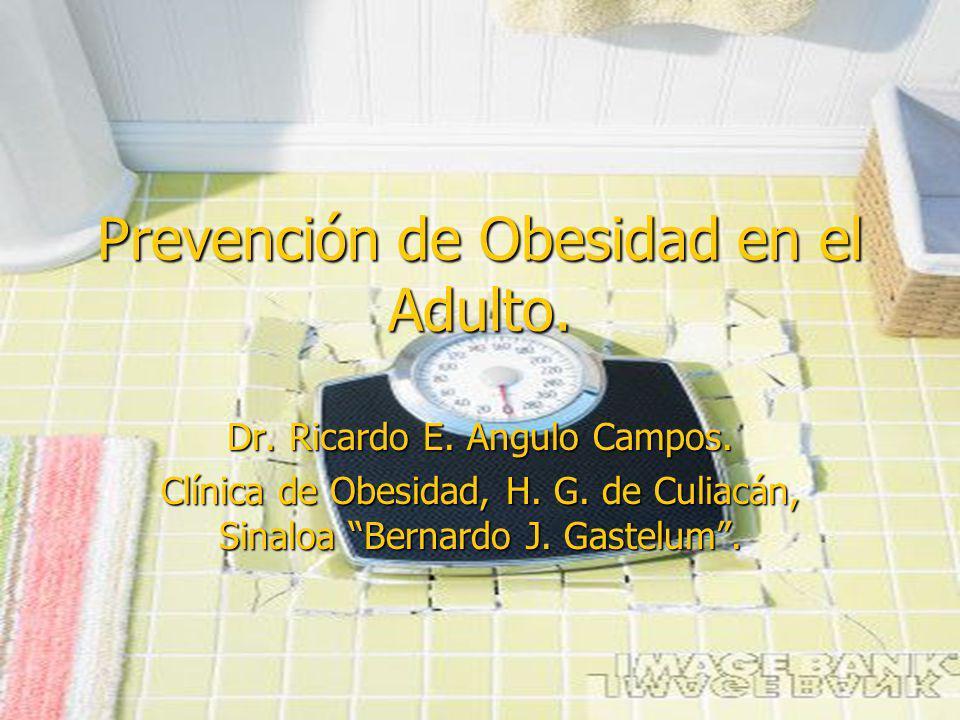 Prevención de Obesidad en el Adulto. Dr. Ricardo E. Angulo Campos. Clínica de Obesidad, H. G. de Culiacán, Sinaloa Bernardo J. Gastelum.