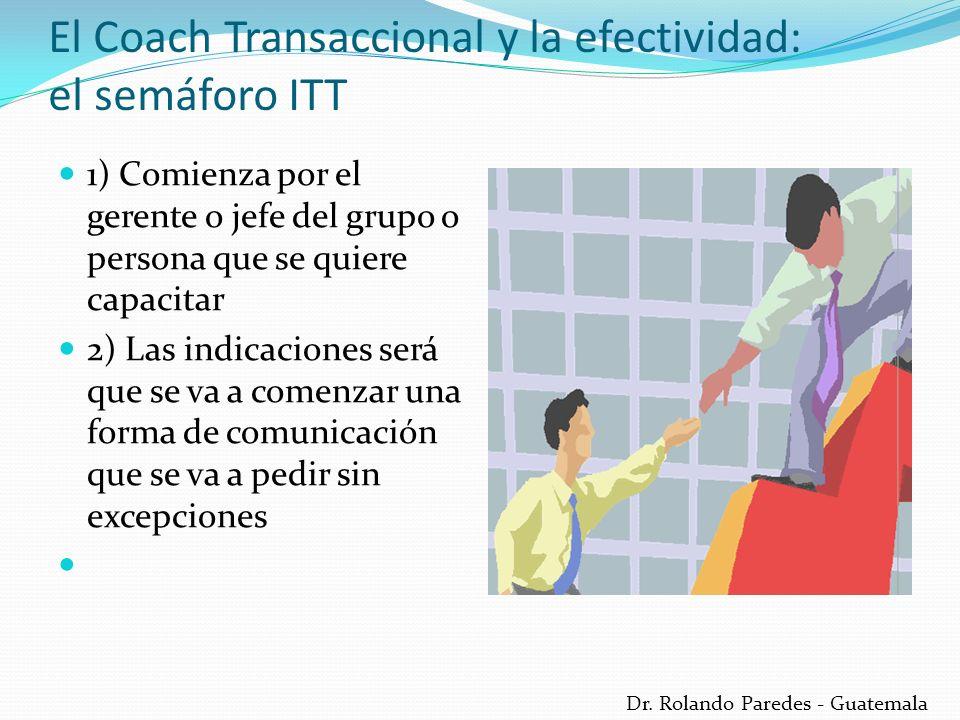 Dr. Rolando Paredes - Guatemala El Coach Transaccional y la efectividad: el semáforo ITT 1) Comienza por el gerente o jefe del grupo o persona que se