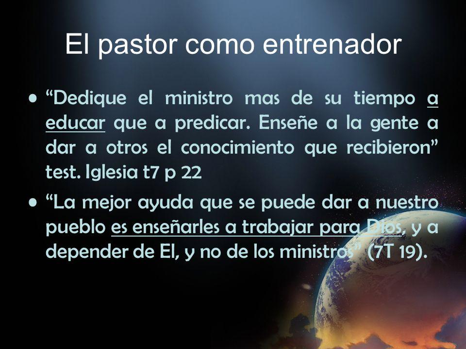 El pastor como entrenador Dedique el ministro mas de su tiempo a educar que a predicar. Enseñe a la gente a dar a otros el conocimiento que recibieron