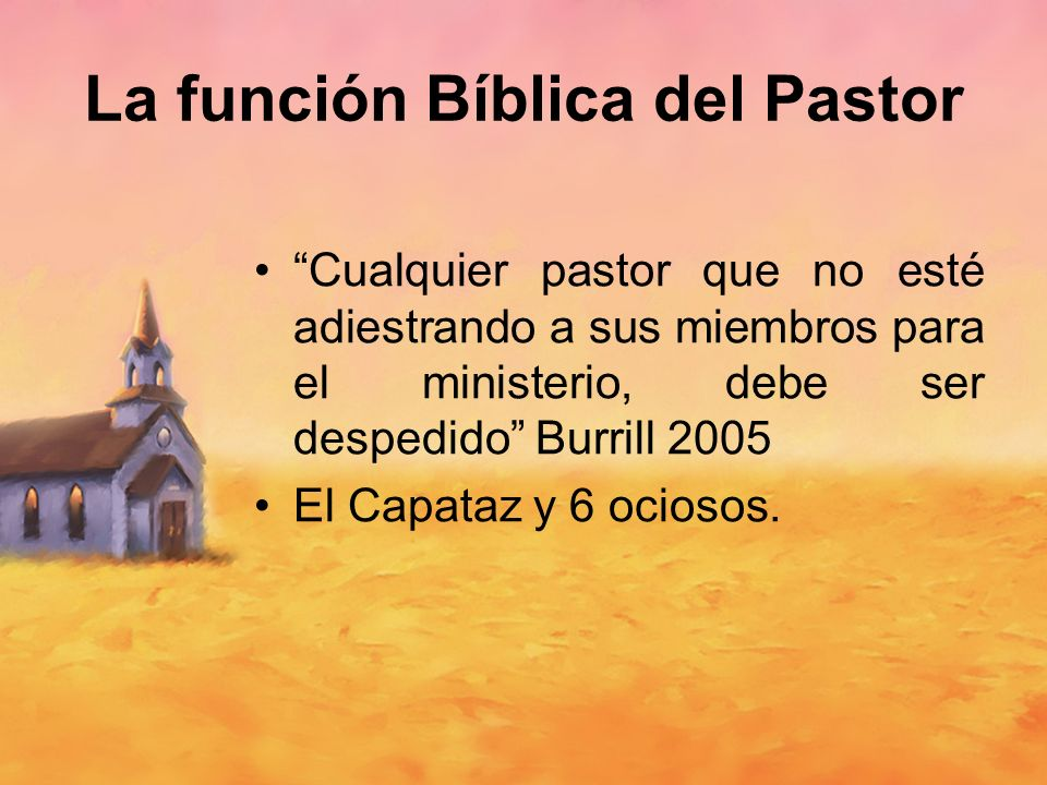 Cualquier pastor que no esté adiestrando a sus miembros para el ministerio, debe ser despedido Burrill 2005 El Capataz y 6 ociosos. La función Bíblica
