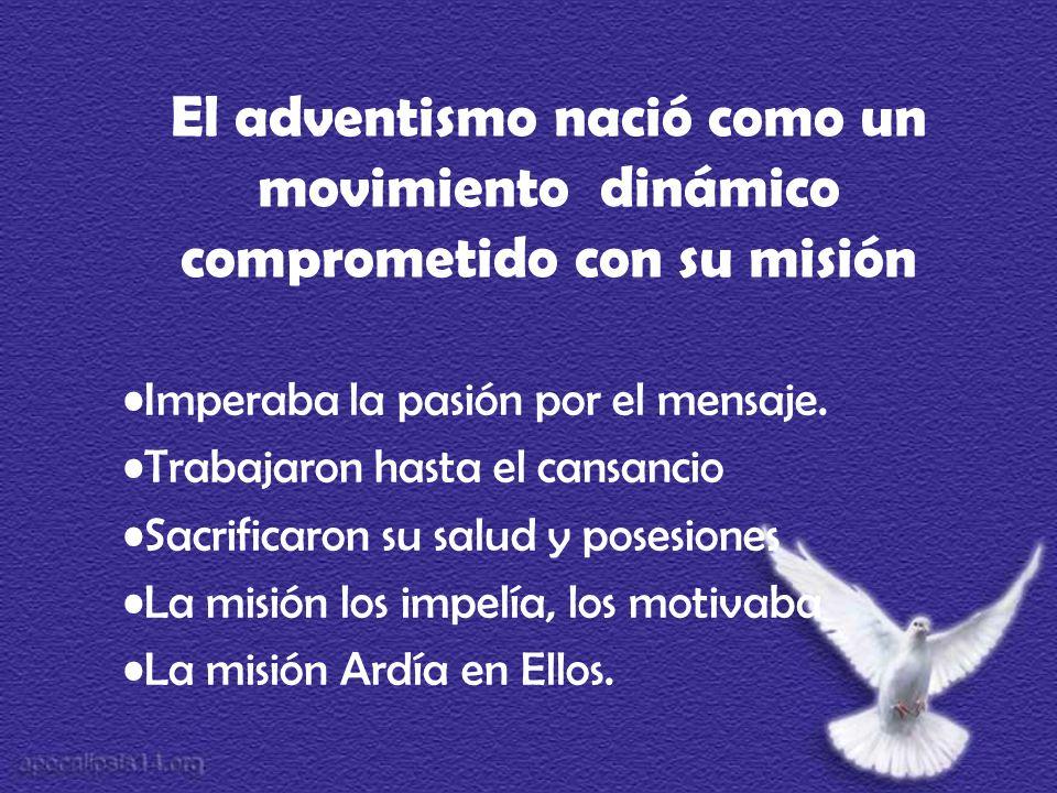 El adventismo nació como un movimiento dinámico comprometido con su misión Imperaba la pasión por el mensaje. Trabajaron hasta el cansancio Sacrificar