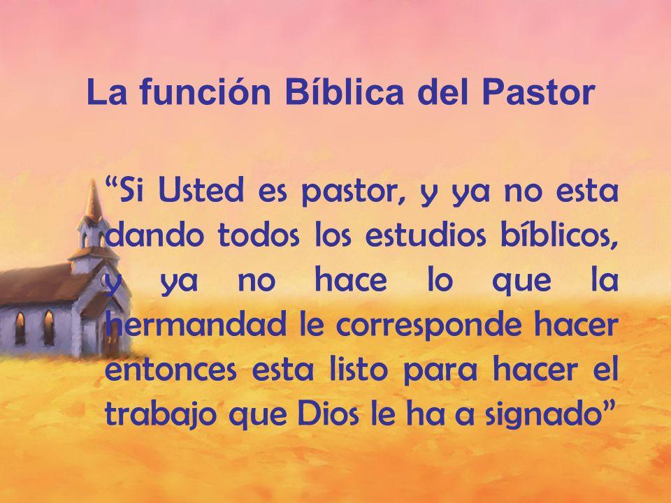 La función Bíblica del Pastor Si Usted es pastor, y ya no esta dando todos los estudios bíblicos, y ya no hace lo que la hermandad le corresponde hace