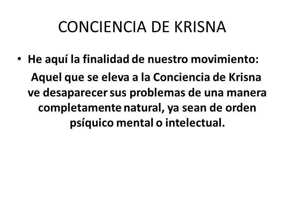 CONCIENCIA DE KRISNA He aquí la finalidad de nuestro movimiento: Aquel que se eleva a la Conciencia de Krisna ve desaparecer sus problemas de una mane
