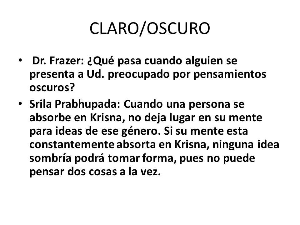 CLARO/OSCURO Dr. Frazer: ¿Qué pasa cuando alguien se presenta a Ud. preocupado por pensamientos oscuros? Srila Prabhupada: Cuando una persona se absor