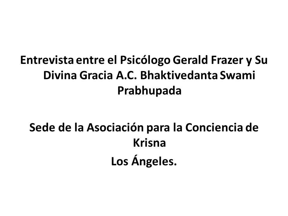 Entrevista entre el Psicólogo Gerald Frazer y Su Divina Gracia A.C. Bhaktivedanta Swami Prabhupada Sede de la Asociación para la Conciencia de Krisna