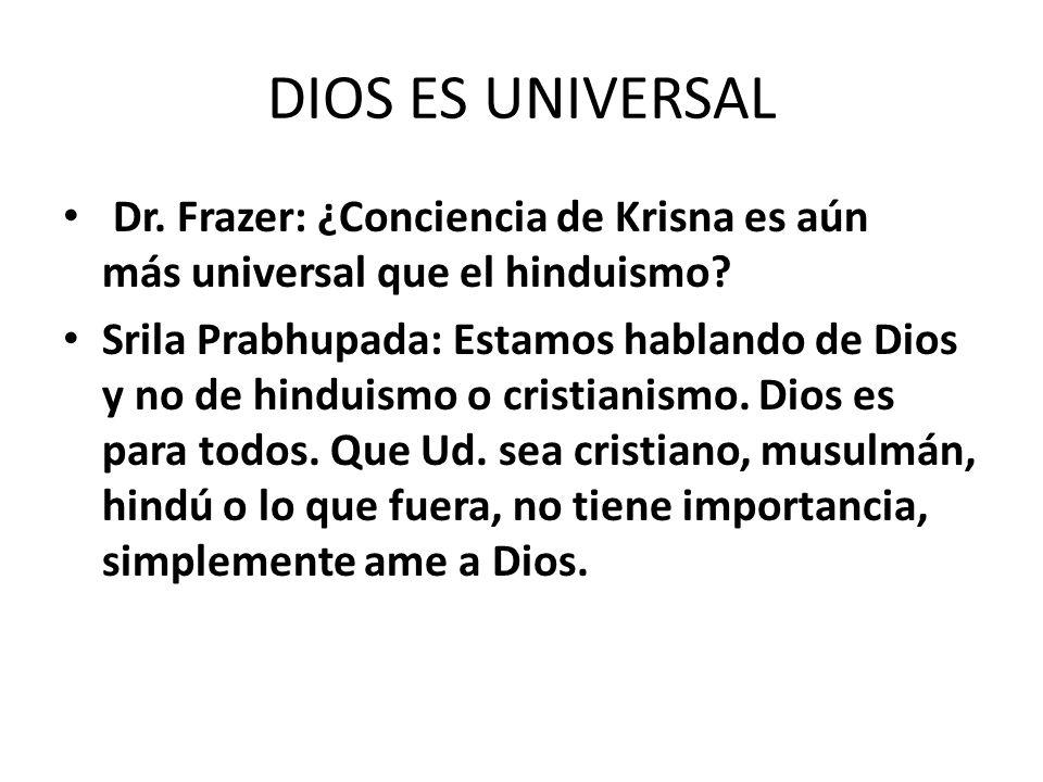 DIOS ES UNIVERSAL Dr. Frazer: ¿Conciencia de Krisna es aún más universal que el hinduismo? Srila Prabhupada: Estamos hablando de Dios y no de hinduism