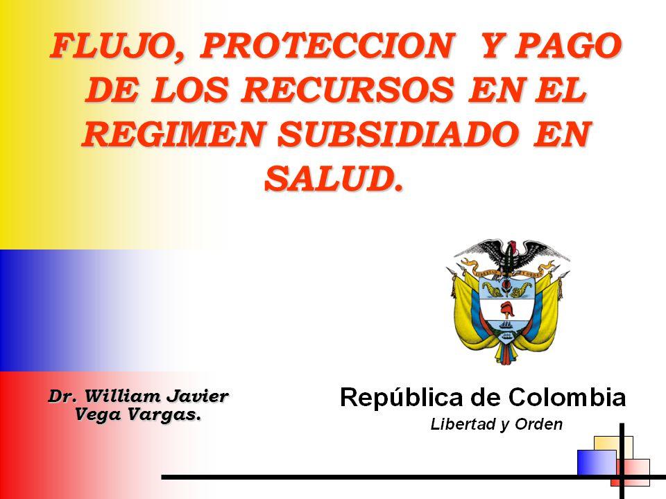 FLUJO, PROTECCION Y PAGO DE LOS RECURSOS EN EL REGIMEN SUBSIDIADO EN SALUD. Dr. William Javier Vega Vargas.