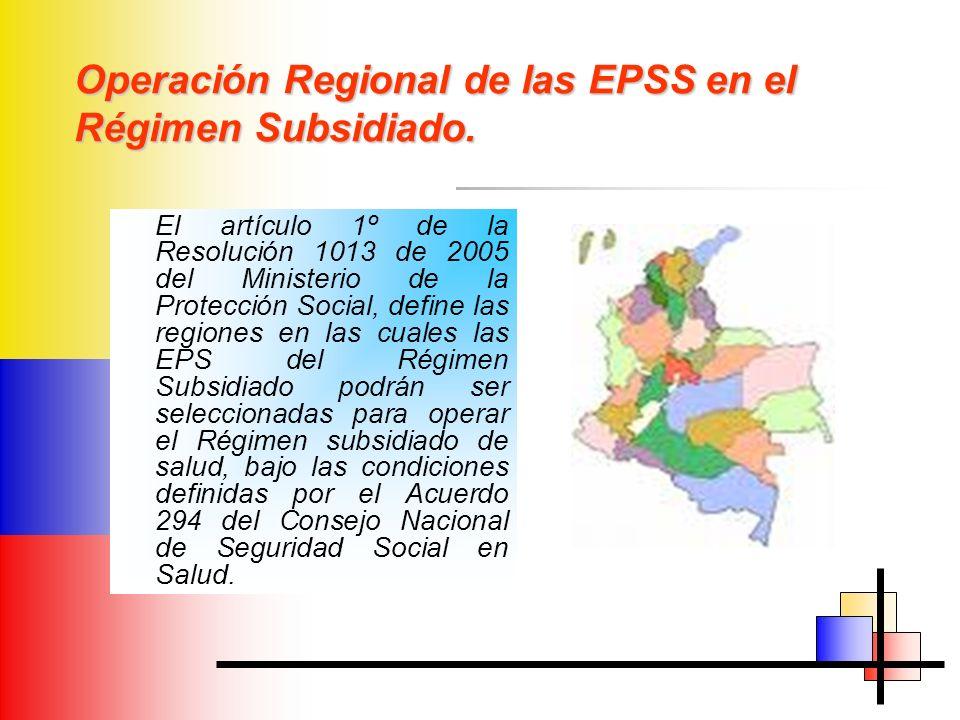 Operación Regional de las EPSS en el Régimen Subsidiado. El artículo 1º de la Resolución 1013 de 2005 del Ministerio de la Protección Social, define l