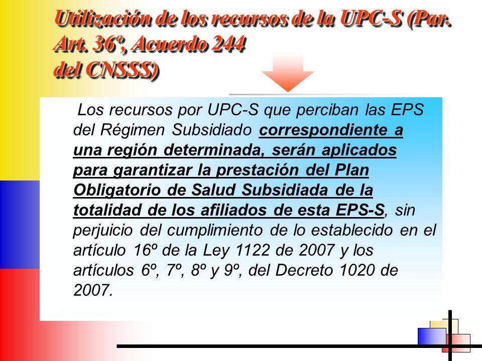 Utilización de los recursos de la UPC-S (Par. Art. 36º, Acuerdo 244 del CNSSS) Los recursos por UPC-S que perciban las EPS del Régimen Subsidiado corr