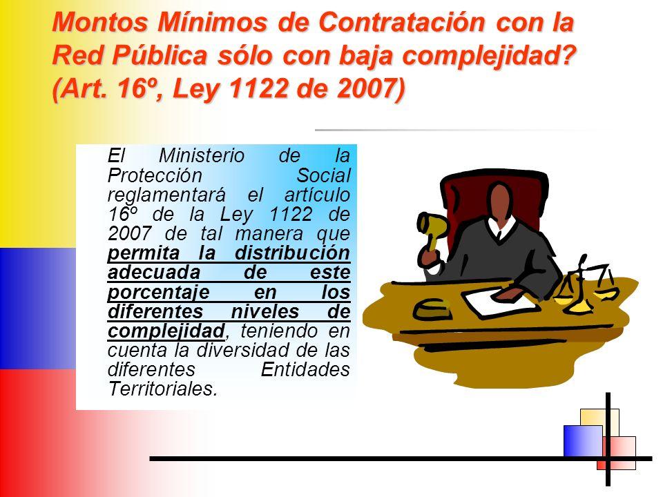 Montos Mínimos de Contratación con la Red Pública sólo con baja complejidad? (Art. 16º, Ley 1122 de 2007) El Ministerio de la Protección Social reglam
