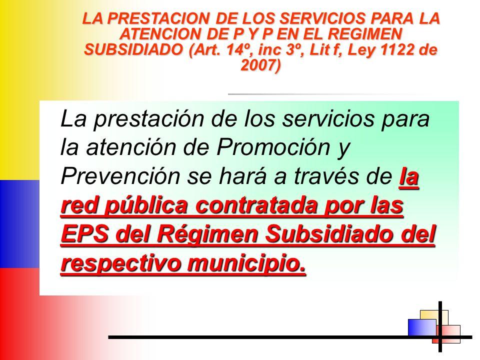 LA PRESTACION DE LOS SERVICIOS PARA LA ATENCION DE P Y P EN EL REGIMEN SUBSIDIADO (Art. 14º, inc 3º, Lit f, Ley 1122 de 2007) la red pública contratad