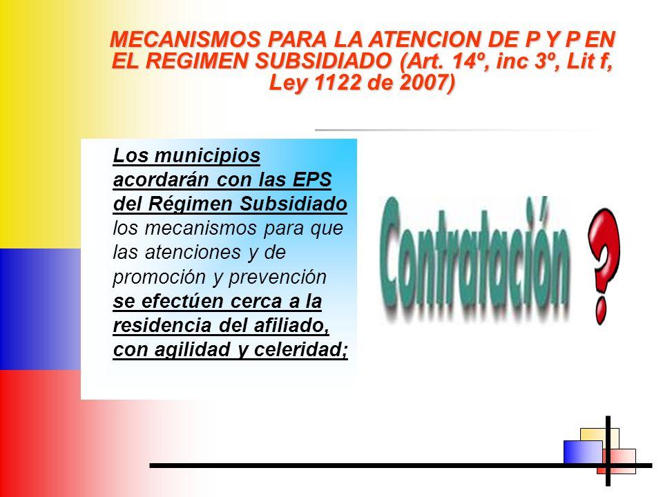 MECANISMOS PARA LA ATENCION DE P Y P EN EL REGIMEN SUBSIDIADO (Art. 14º, inc 3º, Lit f, Ley 1122 de 2007) Los municipios acordarán con las EPS del Rég