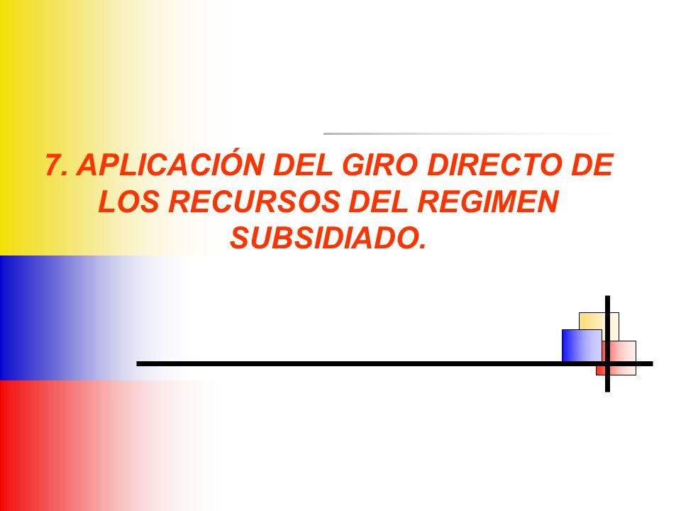 7. APLICACIÓN DEL GIRO DIRECTO DE LOS RECURSOS DEL REGIMEN SUBSIDIADO.