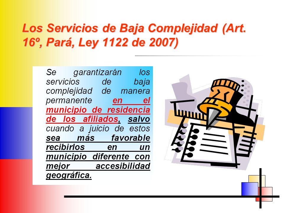 Los Servicios de Baja Complejidad (Art. 16º, Pará, Ley 1122 de 2007) Se garantizarán los servicios de baja complejidad de manera permanente en el muni
