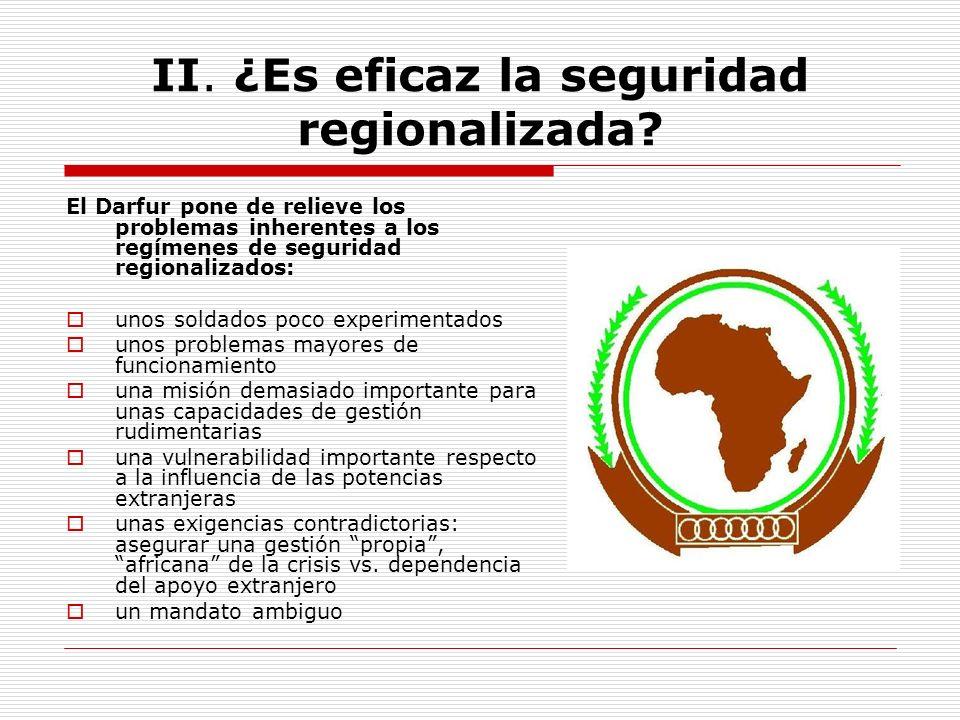 II. ¿Es eficaz la seguridad regionalizada? El Darfur pone de relieve los problemas inherentes a los regímenes de seguridad regionalizados: unos soldad
