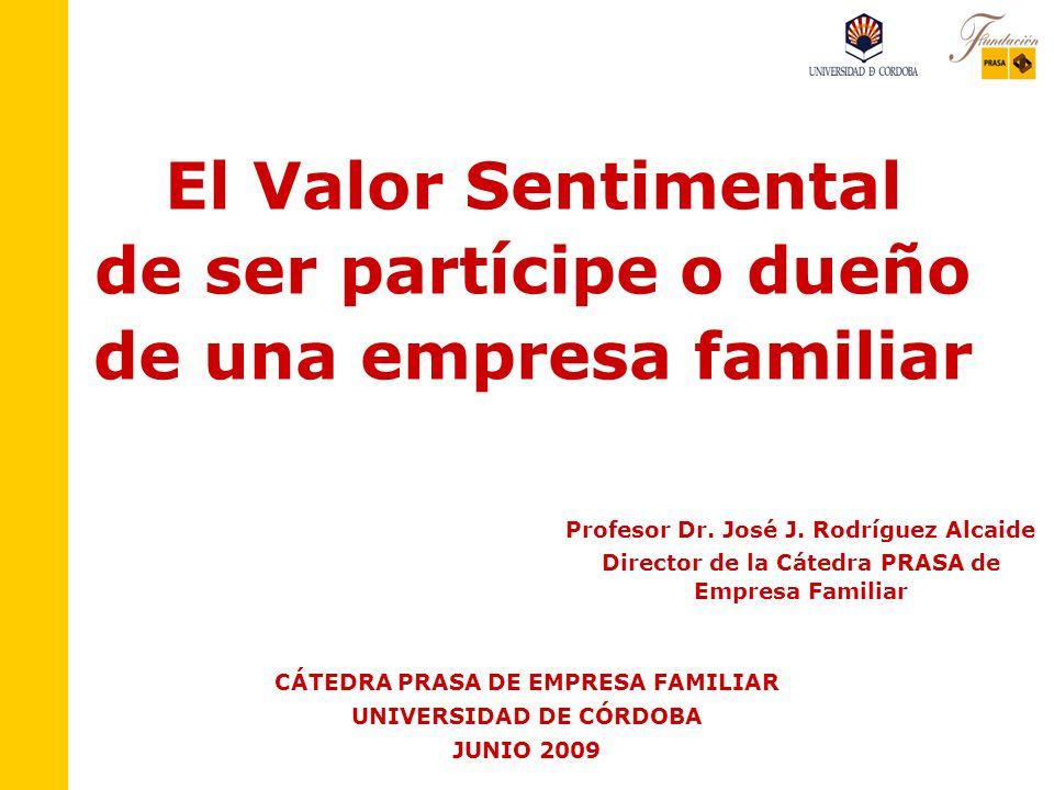 El Valor Sentimental de ser partícipe o dueño de una empresa familiar CÁTEDRA PRASA DE EMPRESA FAMILIAR UNIVERSIDAD DE CÓRDOBA JUNIO 2009 Profesor Dr.