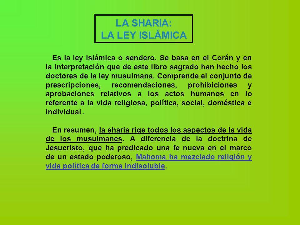 LA SHARIA: LA LEY ISLÁMICA Es la ley islámica o sendero. Se basa en el Corán y en la interpretación que de este libro sagrado han hecho los doctores d