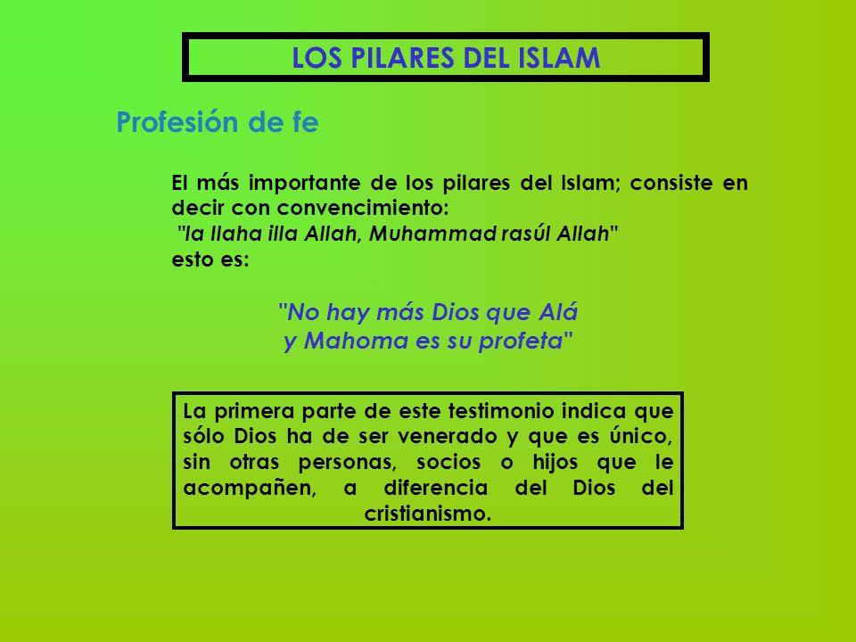 LOS PILARES DEL ISLAM Profesión de fe El más importante de los pilares del Islam; consiste en decir con convencimiento: