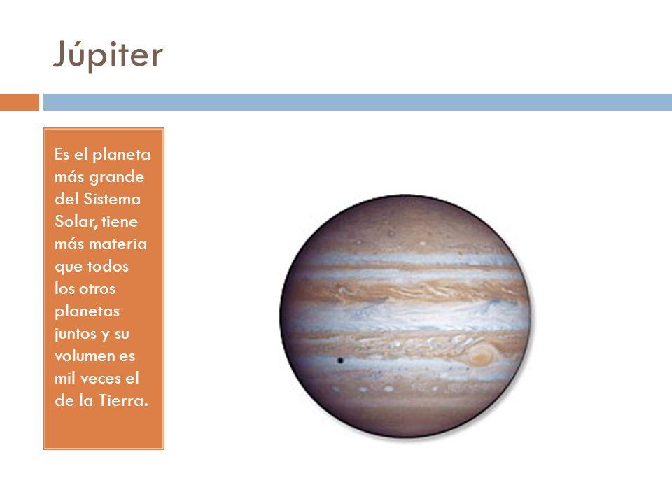 Júpiter Es el planeta más grande del Sistema Solar, tiene más materia que todos los otros planetas juntos y su volumen es mil veces el de la Tierra.