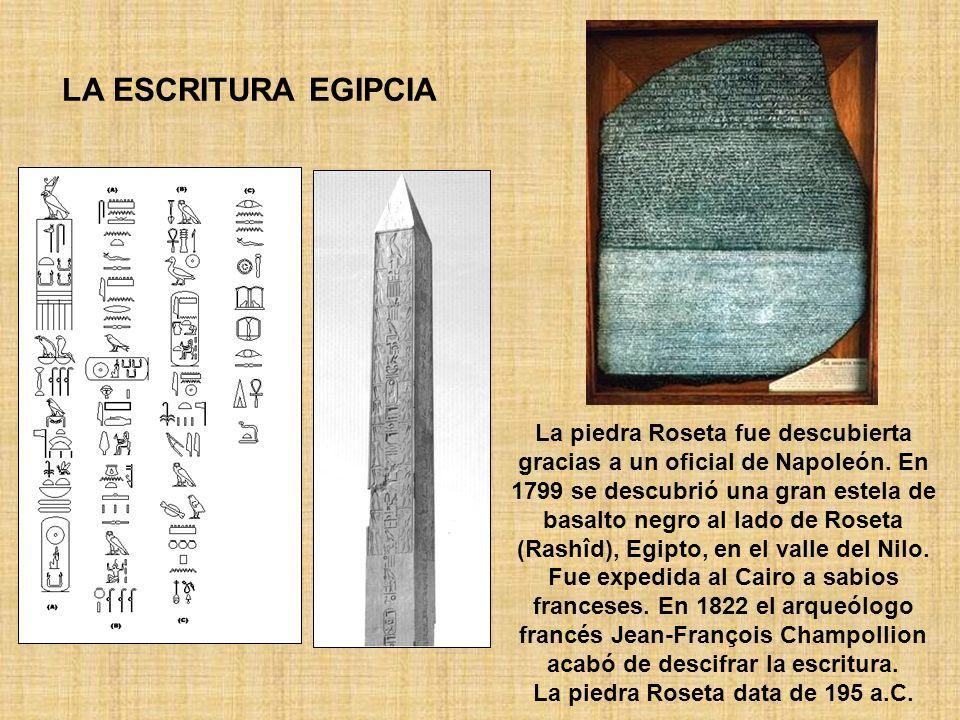 LA ESCRITURA EGIPCIA La piedra Roseta fue descubierta gracias a un oficial de Napoleón. En 1799 se descubrió una gran estela de basalto negro al lado