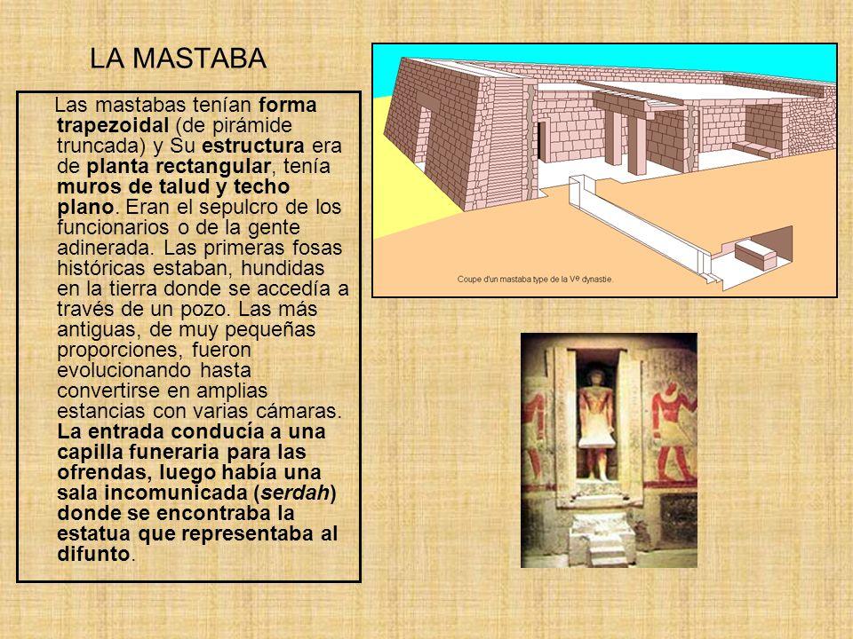 LA MASTABA Las mastabas tenían forma trapezoidal (de pirámide truncada) y Su estructura era de planta rectangular, tenía muros de talud y techo plano.
