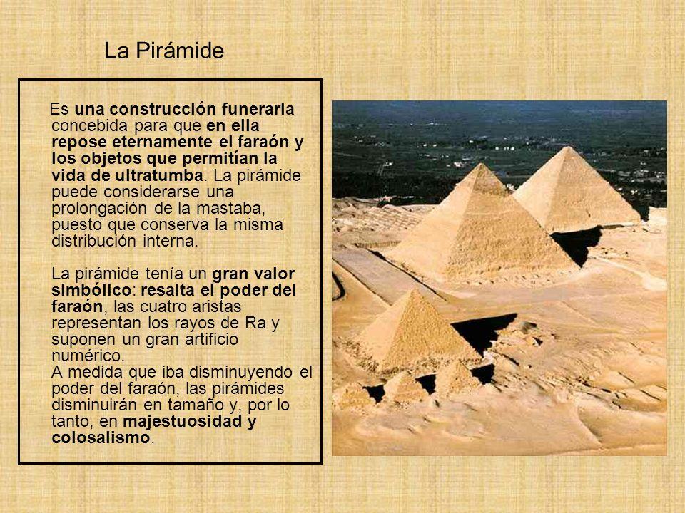 La Pirámide Es una construcción funeraria concebida para que en ella repose eternamente el faraón y los objetos que permitían la vida de ultratumba. L