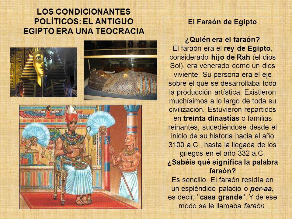 LOS CONDICIONANTES POLÍTICOS: EL ANTIGUO EGIPTO ERA UNA TEOCRACIA El Faraón de Egipto ¿Quién era el faraón? El faraón era el rey de Egipto, considerad