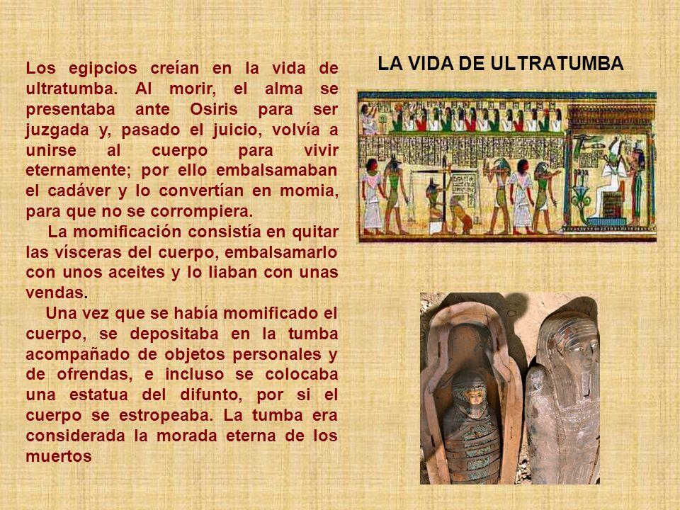 LA VIDA DE ULTRATUMBA Los egipcios creían en la vida de ultratumba. Al morir, el alma se presentaba ante Osiris para ser juzgada y, pasado el juicio,