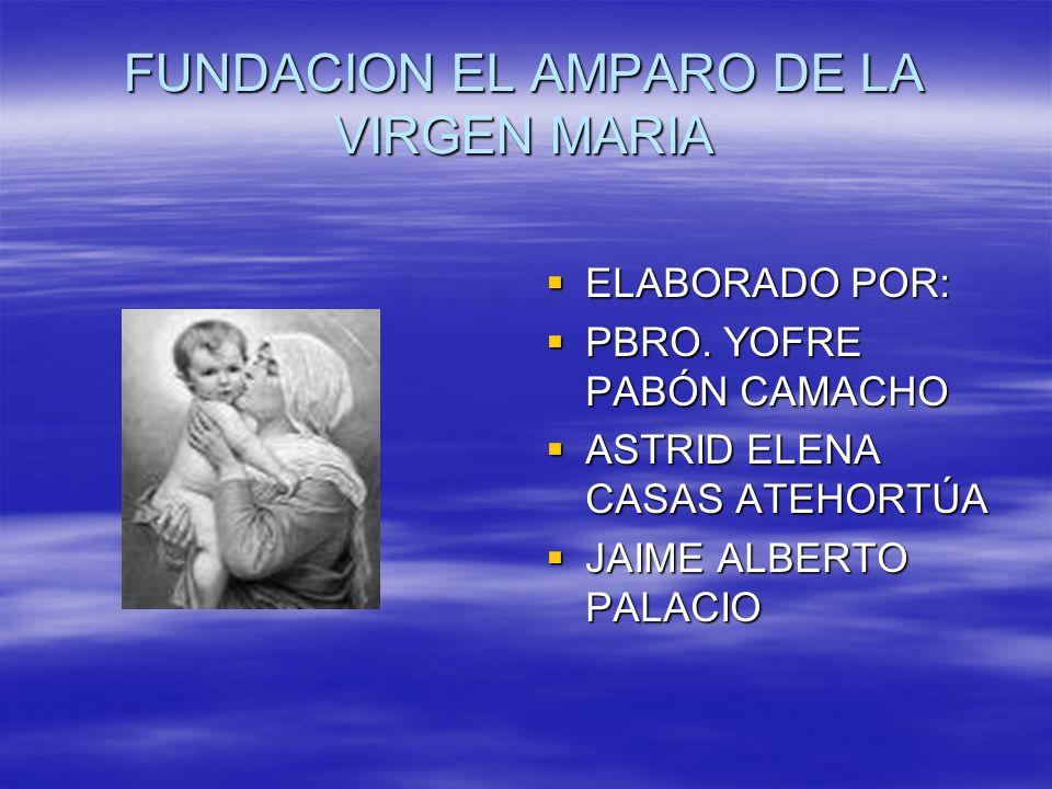 FUNDACION EL AMPARO DE LA VIRGEN MARIA ELABORADO POR: ELABORADO POR: PBRO. YOFRE PABÓN CAMACHO PBRO. YOFRE PABÓN CAMACHO ASTRID ELENA CASAS ATEHORTÚA