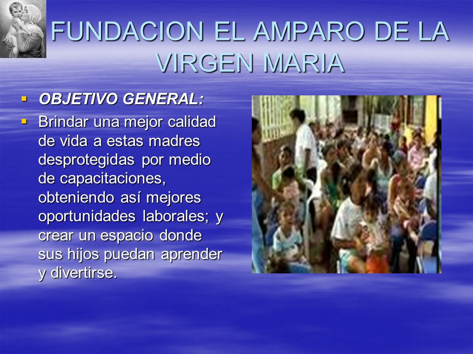 FUNDACION EL AMPARO DE LA VIRGEN MARIA OBJETIVO GENERAL: OBJETIVO GENERAL: Brindar una mejor calidad de vida a estas madres desprotegidas por medio de