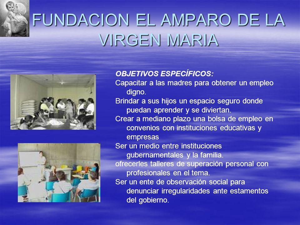 FUNDACION EL AMPARO DE LA VIRGEN MARIA OBJETIVOS ESPECÍFICOS: Capacitar a las madres para obtener un empleo digno. Brindar a sus hijos un espacio segu
