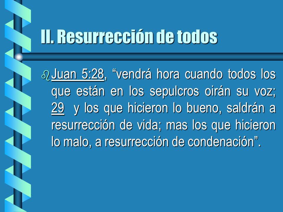 II. Resurrección de todos b Juan 5:28, vendrá hora cuando todos los que están en los sepulcros oirán su voz; 29 y los que hicieron lo bueno, saldrán a