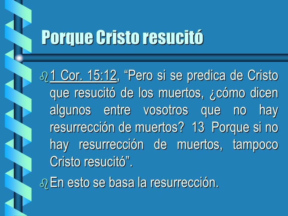 Porque Cristo resucitó b 1 Cor. 15:12, Pero si se predica de Cristo que resucitó de los muertos, ¿cómo dicen algunos entre vosotros que no hay resurre