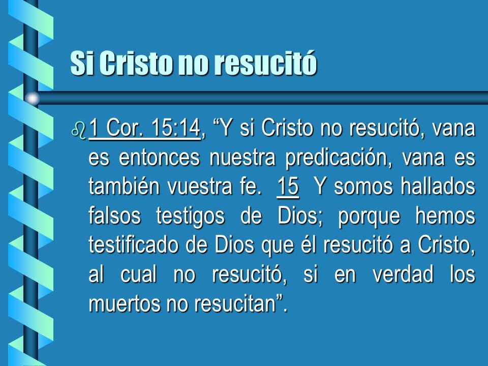 Si Cristo no resucitó b 1 Cor. 15:14, Y si Cristo no resucitó, vana es entonces nuestra predicación, vana es también vuestra fe. 15 Y somos hallados f