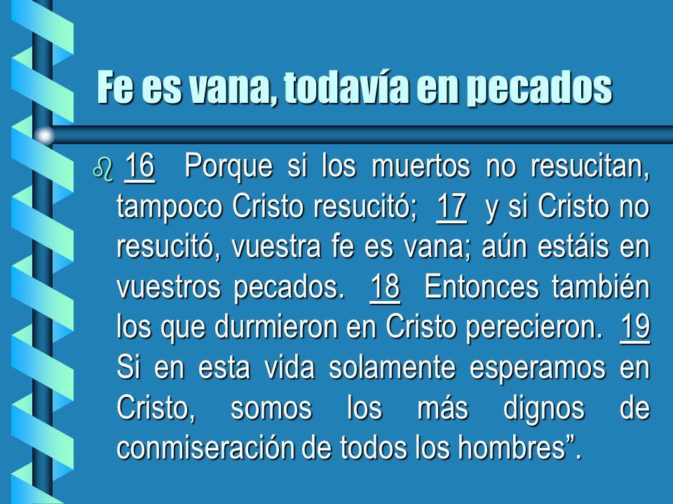 Fe es vana, todavía en pecados b 16 Porque si los muertos no resucitan, tampoco Cristo resucitó; 17 y si Cristo no resucitó, vuestra fe es vana; aún e