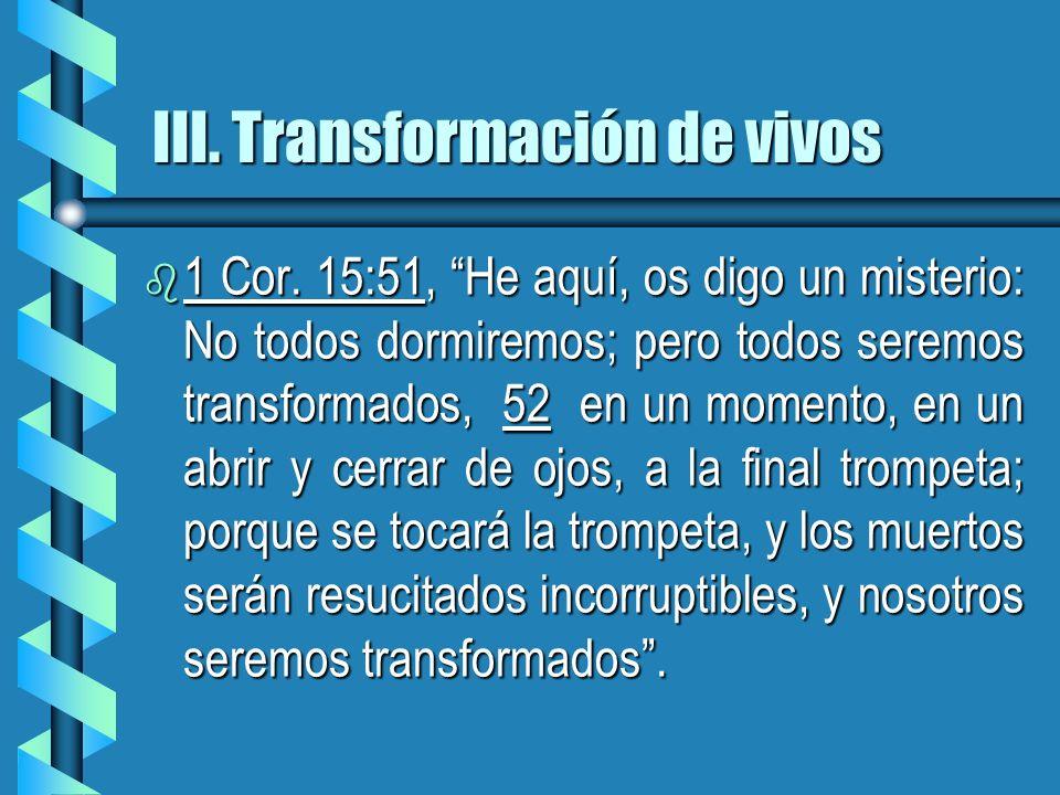 III. Transformación de vivos b 1 Cor. 15:51, He aquí, os digo un misterio: No todos dormiremos; pero todos seremos transformados, 52 en un momento, en