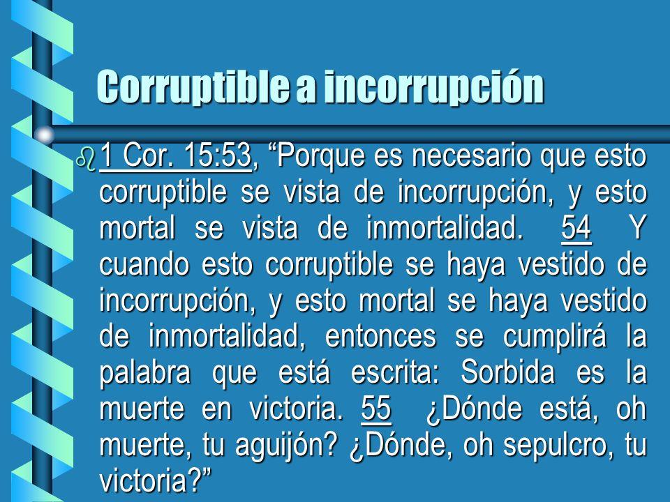 Corruptible a incorrupción b 1 Cor. 15:53, Porque es necesario que esto corruptible se vista de incorrupción, y esto mortal se vista de inmortalidad.