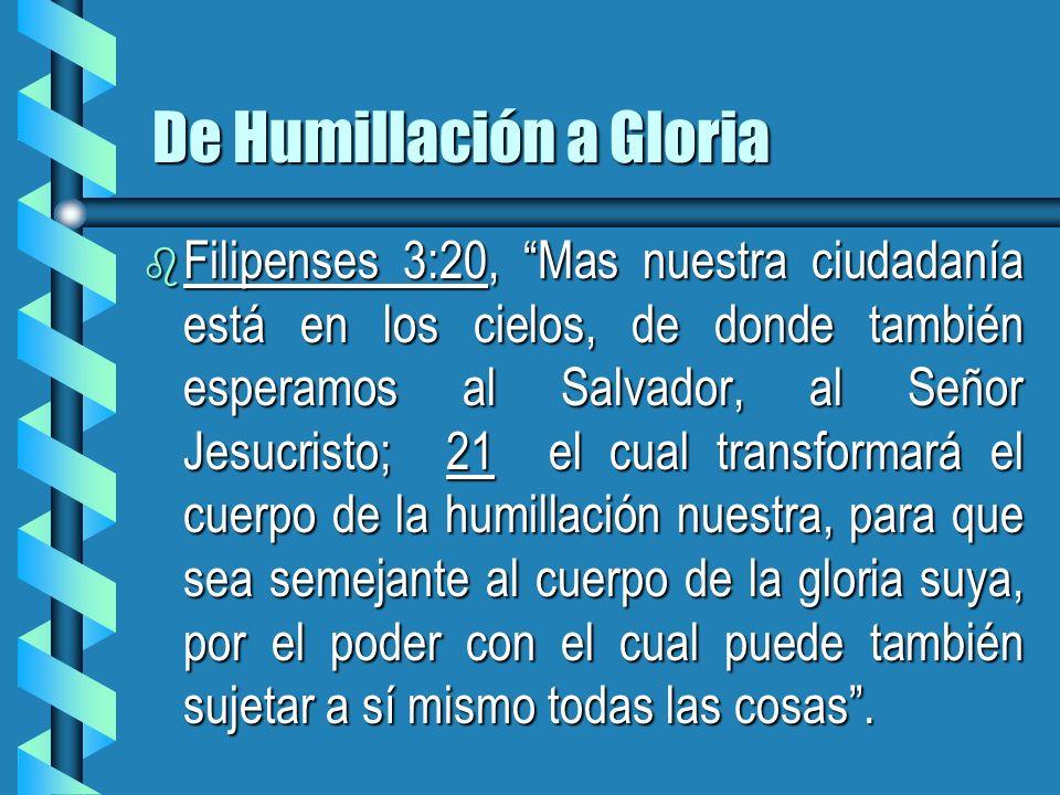 De Humillación a Gloria b Filipenses 3:20, Mas nuestra ciudadanía está en los cielos, de donde también esperamos al Salvador, al Señor Jesucristo; 21