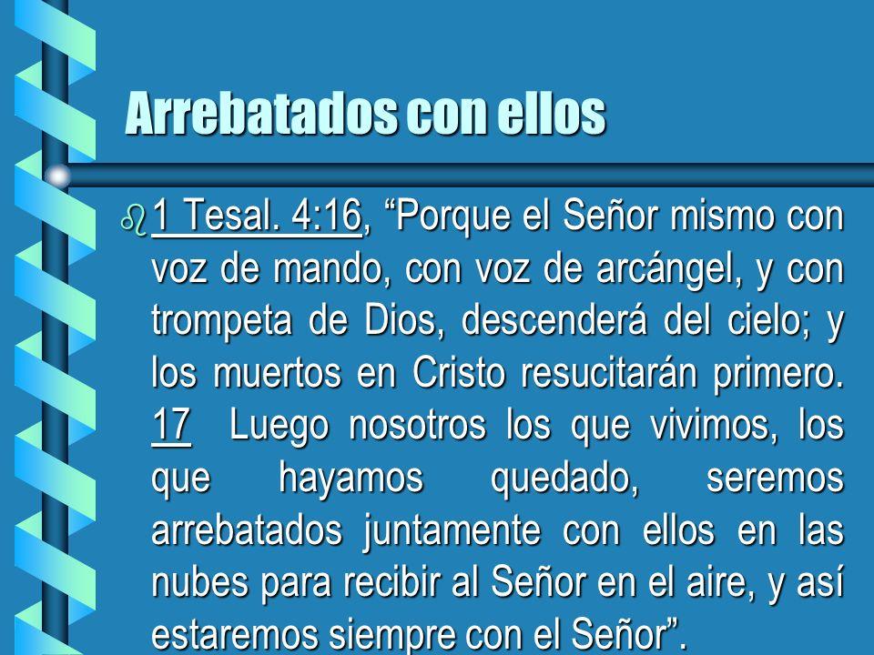 Arrebatados con ellos b 1 Tesal. 4:16, Porque el Señor mismo con voz de mando, con voz de arcángel, y con trompeta de Dios, descenderá del cielo; y lo