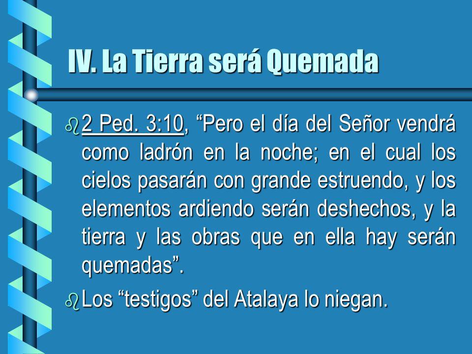 IV. La Tierra será Quemada b 2 Ped. 3:10, Pero el día del Señor vendrá como ladrón en la noche; en el cual los cielos pasarán con grande estruendo, y