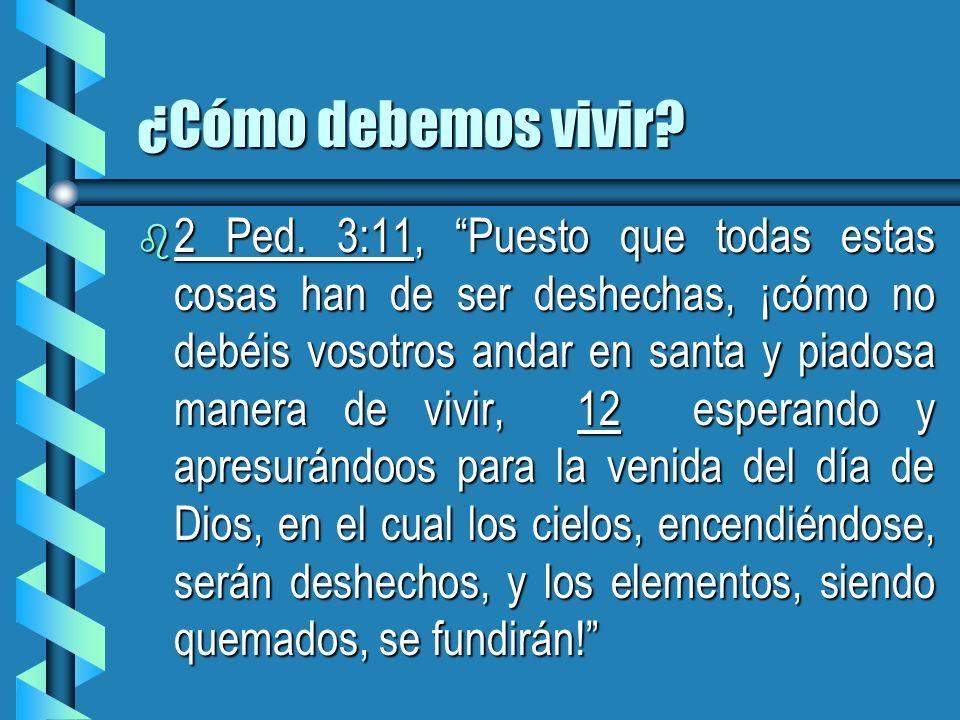 ¿Cómo debemos vivir? b 2 Ped. 3:11, Puesto que todas estas cosas han de ser deshechas, ¡cómo no debéis vosotros andar en santa y piadosa manera de viv