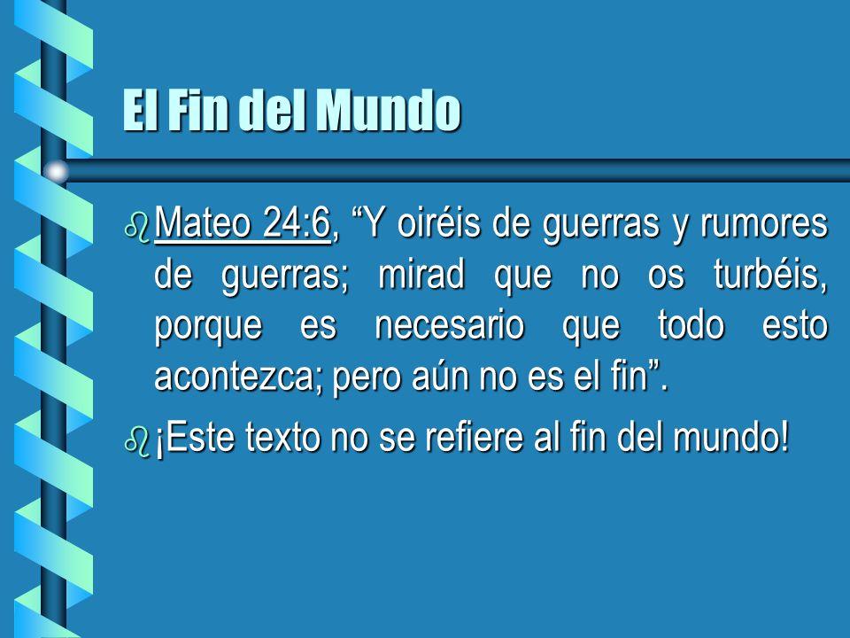 El Fin del Mundo b Mateo 24:6, Y oiréis de guerras y rumores de guerras; mirad que no os turbéis, porque es necesario que todo esto acontezca; pero aú