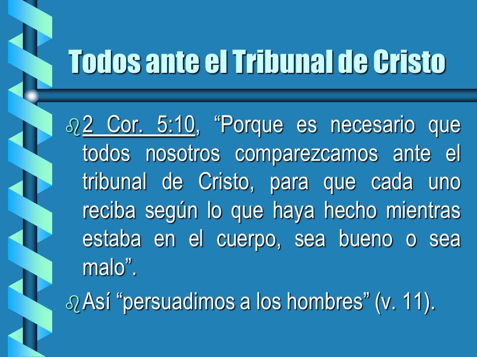 Todos ante el Tribunal de Cristo b 2 Cor. 5:10, Porque es necesario que todos nosotros comparezcamos ante el tribunal de Cristo, para que cada uno rec